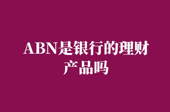 ABN是银行的理财产品吗